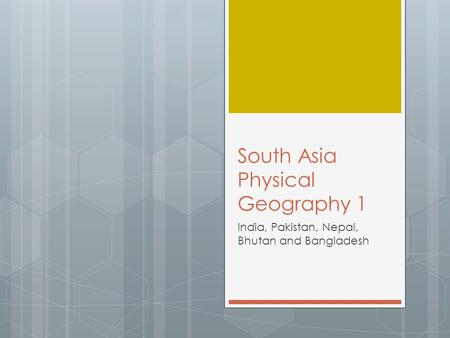 South Asia Physical Geography 1 India, Pakistan, Nepal, Bhutan and Bangladesh.