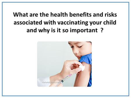 What are the health benefits and risks associated with vaccinating your child and why is it so important ?