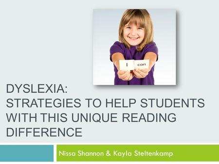 DYSLEXIA: STRATEGIES TO HELP STUDENTS WITH THIS UNIQUE READING DIFFERENCE Nissa Shannon & Kayla Steltenkamp.