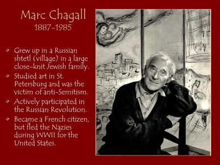 Marc Chagall 1887-1985 Grew up in a Russian shtetl (village) in a large close-knit Jewish family. Studied art in St. Petersburg and was the victim of anti-Semitism.