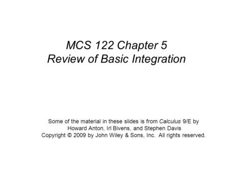 Calculus, 9/E by Howard Anton, Irl Bivens, and Stephen Davis Copyright © 2009 by John Wiley & Sons, Inc. All rights reserved. MCS 122 Chapter 5 Review.