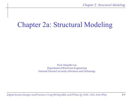 Chapter 2: Structural Modeling Digital System Designs and Practices Using Verilog HDL and 2008~2010, John Wiley 2-1 Chapter 2a: Structural Modeling.