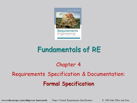 Www.wileyeurope.com/college/van lamsweerde Chap.4: Formal Requirements Specification © 2009 John Wiley and Sons Fundamentals of RE Chapter 4 Requirements.