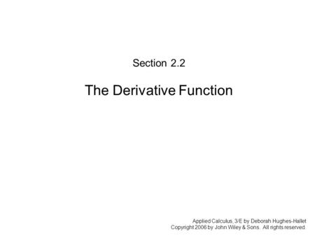 Applied Calculus, 3/E by Deborah Hughes-Hallet Copyright 2006 by John Wiley & Sons. All rights reserved. Section 2.2 The Derivative Function.