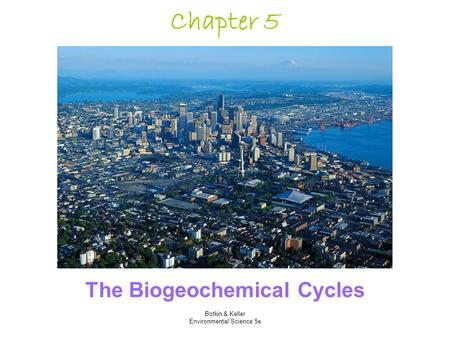 Botkin & Keller Environmental Science 5e Chapter 5 The Biogeochemical Cycles.