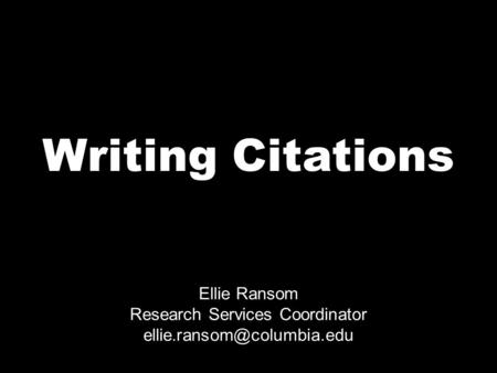 Writing Citations Ellie Ransom Research Services Coordinator