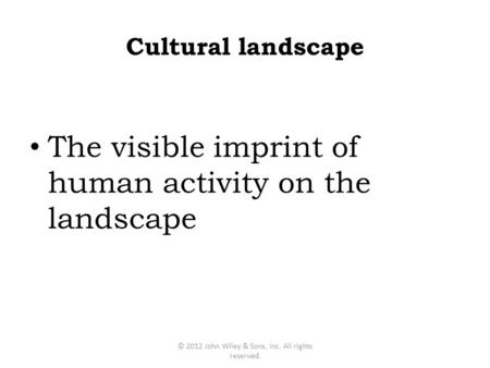The visible imprint of human activity on the landscape © 2012 John Wiley & Sons, Inc. All rights reserved. Cultural landscape.