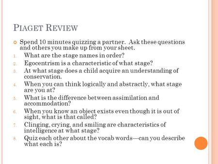 P IAGET R EVIEW Spend 10 minutes quizzing a partner. Ask these questions and others you make up from your sheet. 1. What are the stage names in order?