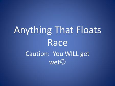 Anything That Floats Race Caution: You WILL get wet.