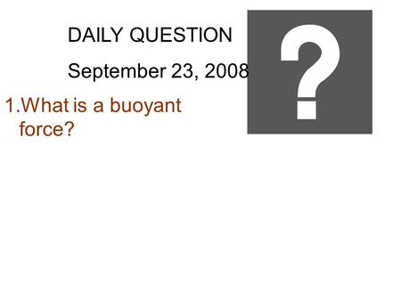 DAILY QUESTION September 23, 2008 1.What is a buoyant force?
