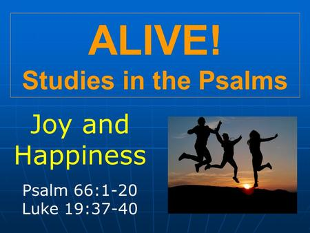 ALIVE! Studies in the Psalms Joy and Happiness Psalm 66:1-20 Luke 19:37-40.