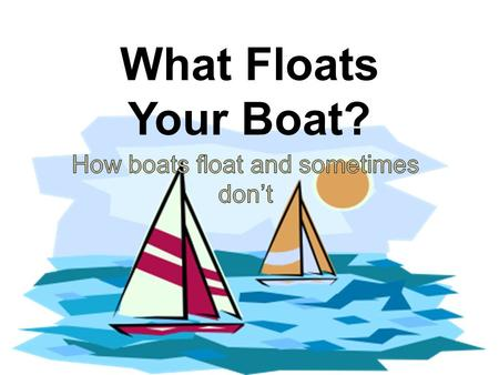 What Floats Your Boat?. I. Why things float A.Buoyancy: the ability to float 1. Depends on displacement a. how much water an object pushes out of the.
