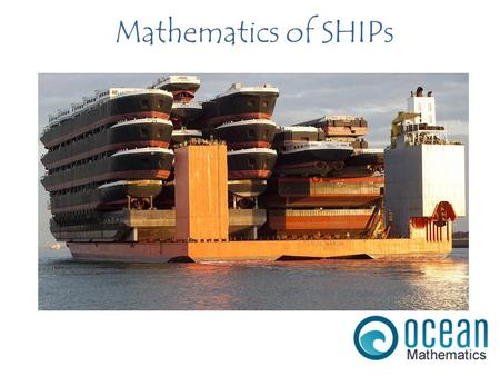 Mathematics of SHIPs. A steel ship can float by displacing an amount of water that is equal to its weight. ARCHIMEDES PRINCIPLE Image Source:
