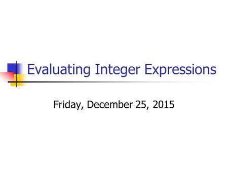 Evaluating Integer Expressions Friday, December 25, 2015.