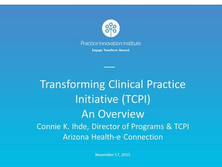 Transforming Clinical Practice Initiative (TCPI) An Overview Connie K. Ihde, Director of Programs & TCPI Arizona Health-e Connection November 17, 2015.