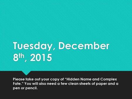 "Tuesday, December 8 th, 2015 Please take out your copy of ""Hidden Name and Complex Fate."" You will also need a few clean sheets of paper and a pen or pencil."