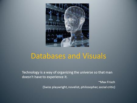 Databases and Visuals Technology is a way of organizing the universe so that man doesn't have to experience it. ~Max Frisch (Swiss playwright, novelist,
