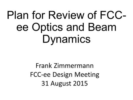 Plan for Review of FCC- ee Optics and Beam Dynamics Frank Zimmermann FCC-ee Design Meeting 31 August 2015.