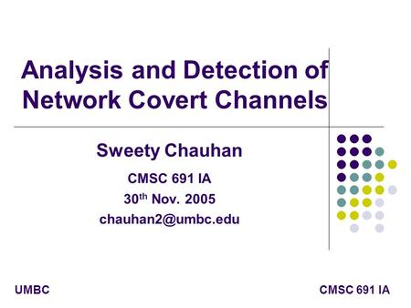 CMSC 691 IAUMBC Analysis and Detection of Network Covert Channels Sweety Chauhan CMSC 691 IA 30 th Nov. 2005