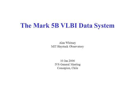 The Mark 5B VLBI Data System Alan Whitney MIT Haystack Observatory 10 Jan 2006 IVS General Meeting Concepion, Chile.