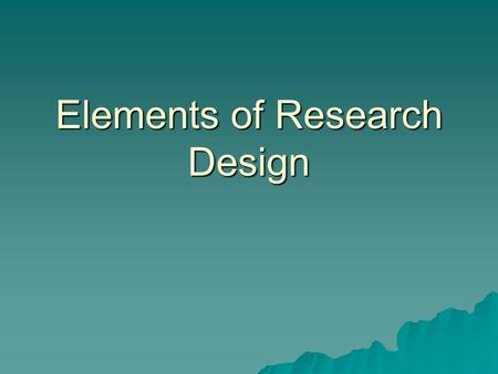Elements of Research Design.  Purpose of the study  Types of investigation  Extent of researcher interference  Study setting  Unit of analysis (population.
