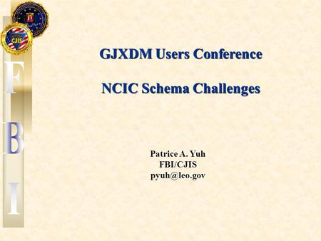 September 6, 20061 GJXDM Users Conference NCIC Schema Challenges Patrice A. Yuh