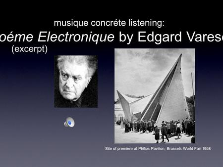 Musique concréte listening: Poéme Electronique by Edgard Varese Site of premiere at Philips Pavilion, Brussels World Fair 1958 (excerpt)