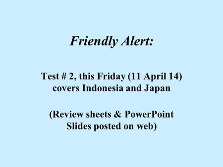 Friendly Alert: Test # 2, this Friday (11 April 14) covers Indonesia and Japan (Review sheets & PowerPoint Slides posted on web)