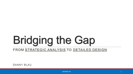 Bridging the Gap FROM STRATEGIC ANALYSIS TO DETAILED DESIGN DANNY BLAU ANDYMARK, INC 1.