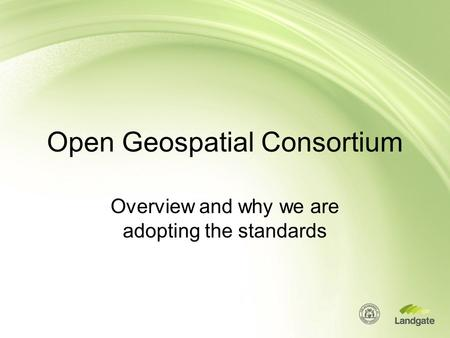 Open Geospatial Consortium Overview and why we are adopting the standards.