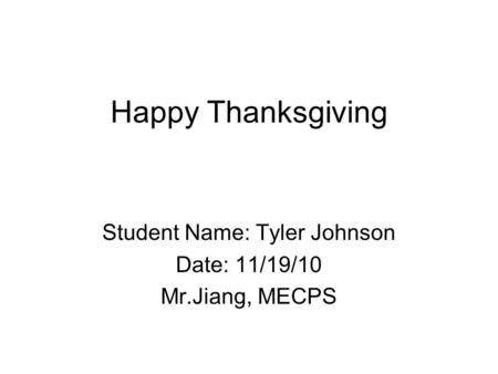 Happy Thanksgiving Student Name: Tyler Johnson Date: 11/19/10 Mr.Jiang, MECPS.
