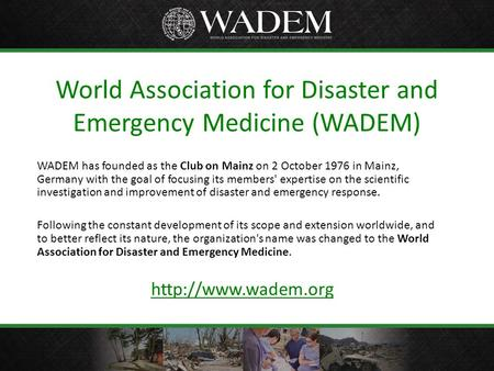 World Association for Disaster and Emergency Medicine (WADEM) WADEM has founded as the Club on Mainz on 2 October 1976 in Mainz, Germany with the goal.