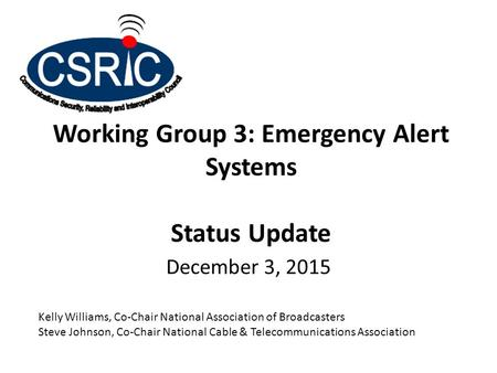 Working Group 3: Emergency Alert Systems Status Update December 3, 2015 Kelly Williams, Co-Chair National Association of Broadcasters Steve Johnson, Co-Chair.