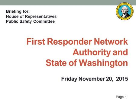 Page 1 First Responder Network Authority and State of Washington Friday November 20, 2015 Briefing for: House of Representatives Public Safety Committee.
