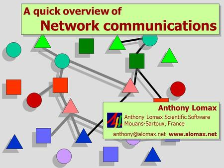 A quick overview of Network communications A quick overview of Network communications Anthony Lomax Anthony Lomax Scientific Software Mouans-Sartoux, France.