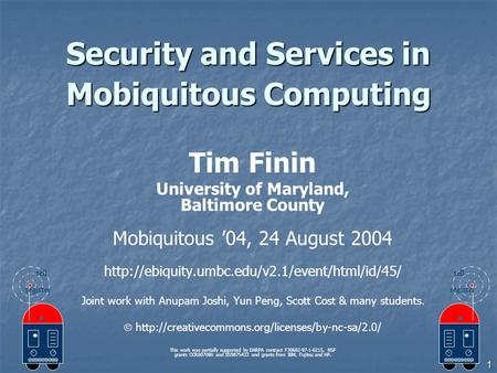 1 Security and Services in Mobiquitous Computing Tim Finin University of Maryland, Baltimore County Mobiquitous '04, 24 August 2004