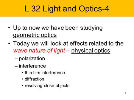 L 32 Light and Optics-4 Up to now we have been studying geometric optics Today we will look at effects related to the wave nature of light – physical optics.