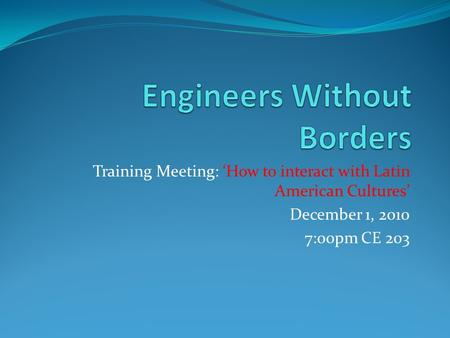 Training Meeting: 'How to interact with Latin American Cultures' December 1, 2010 7:00pm CE 203.