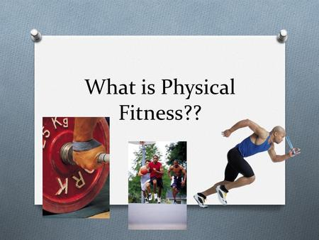 What is Physical Fitness??. What is Fitness? O Fitness is the ability to meet the demands of the environment.