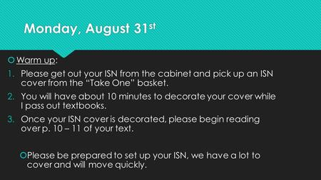 "Monday, August 31 st  Warm up: 1.Please get out your ISN from the cabinet and pick up an ISN cover from the ""Take One"" basket. 2.You will have about 10."
