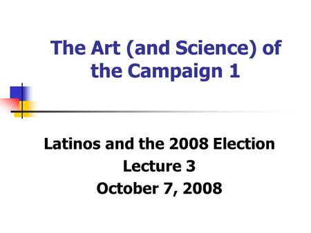 The Art (and Science) of the Campaign 1 Latinos and the 2008 Election Lecture 3 October 7, 2008.