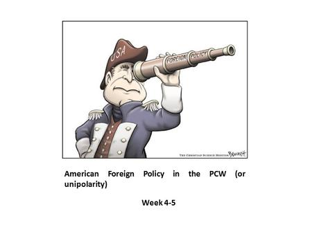 American Foreign Policy in the PCW (or unipolarity) Week 4-5.