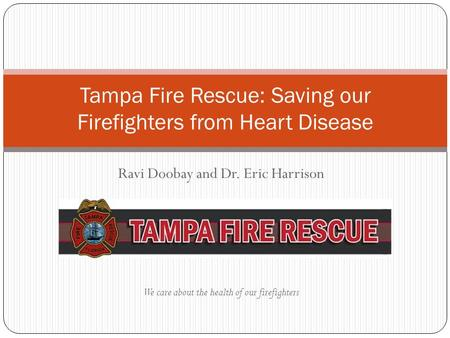 Ravi Doobay and Dr. Eric Harrison We care about the health of our firefighters Tampa Fire Rescue: Saving our Firefighters from Heart Disease.