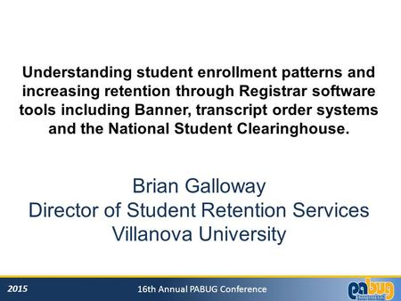 2015 16th Annual PABUG Conference Understanding student enrollment patterns and increasing retention through Registrar software tools including Banner,