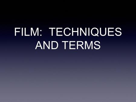 FILM: TECHNIQUES AND TERMS. The Shot The Shot is the picture on the screen it is a single, uninterrupted piece of film it is the image seen on screen.