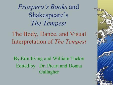 Prospero's Books and Shakespeare's The Tempest The Body, Dance, and Visual Interpretation of The Tempest By Erin Irving and William Tucker Edited by: Dr.