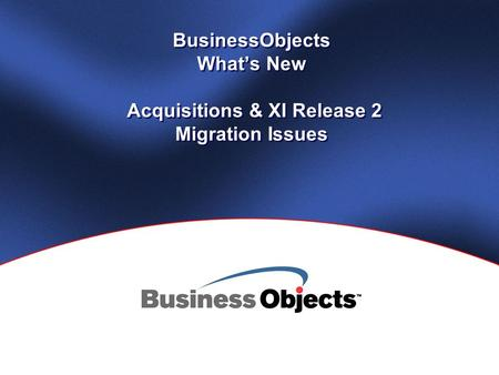 BusinessObjects What's New Acquisitions & XI Release 2 Migration Issues.