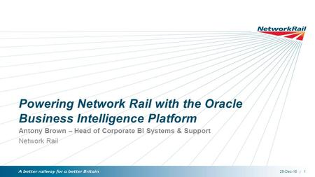 / Powering Network Rail with the Oracle Business Intelligence Platform Antony Brown – Head of Corporate BI Systems & Support Network Rail 25-Dec-15 1.