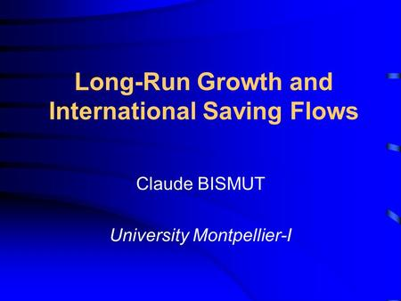 Long-Run Growth and International Saving Flows Claude BISMUT University Montpellier-I.