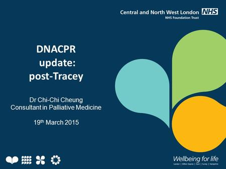 DNACPR update: post-Tracey Dr Chi-Chi Cheung Consultant in Palliative Medicine 19 th March 2015.